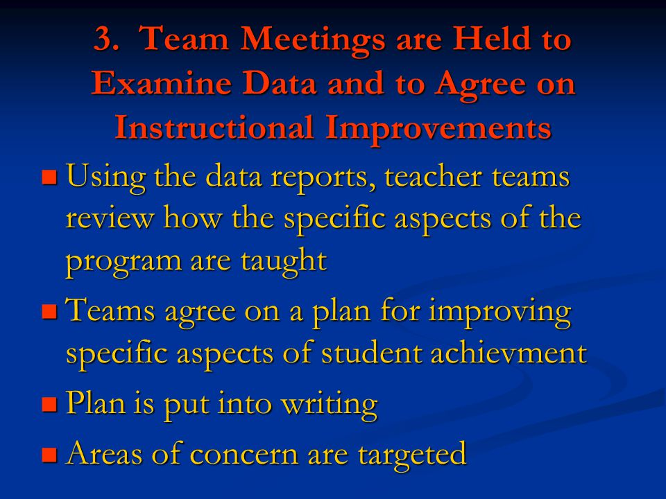 3. Team Meetings are Held to Examine Data and to Agree on Instructional Improvements Using the data reports, teacher teams review how the specific asp