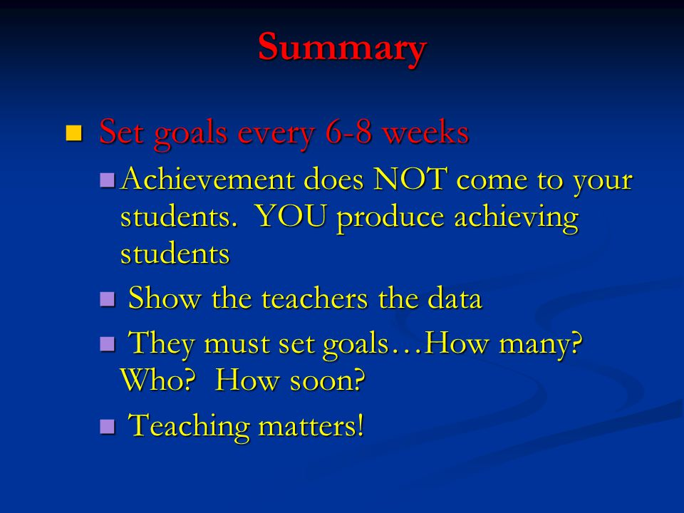 Summary Set goals every 6-8 weeks Set goals every 6-8 weeks Achievement does NOT come to your students. YOU produce achieving students Achievement doe