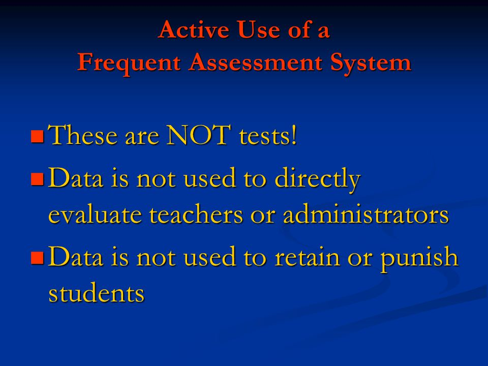 Active Use of a Frequent Assessment System These are NOT tests! These are NOT tests! Data is not used to directly evaluate teachers or administrators