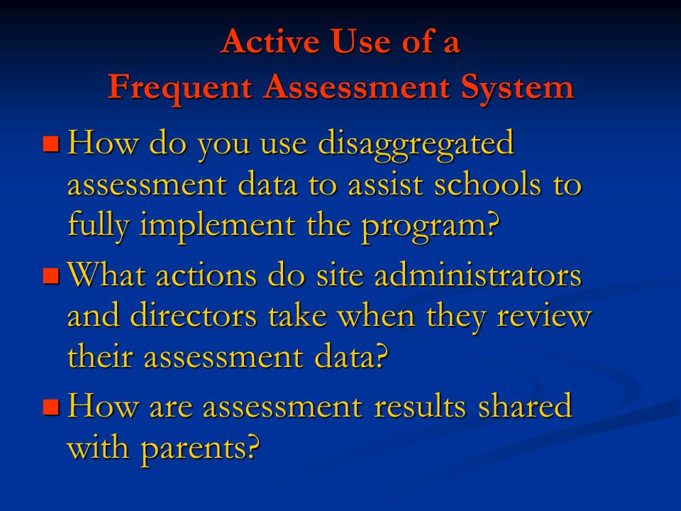 Active Use of a Frequent Assessment System How do you use disaggregated assessment data to assist schools to fully implement the program? How do you u