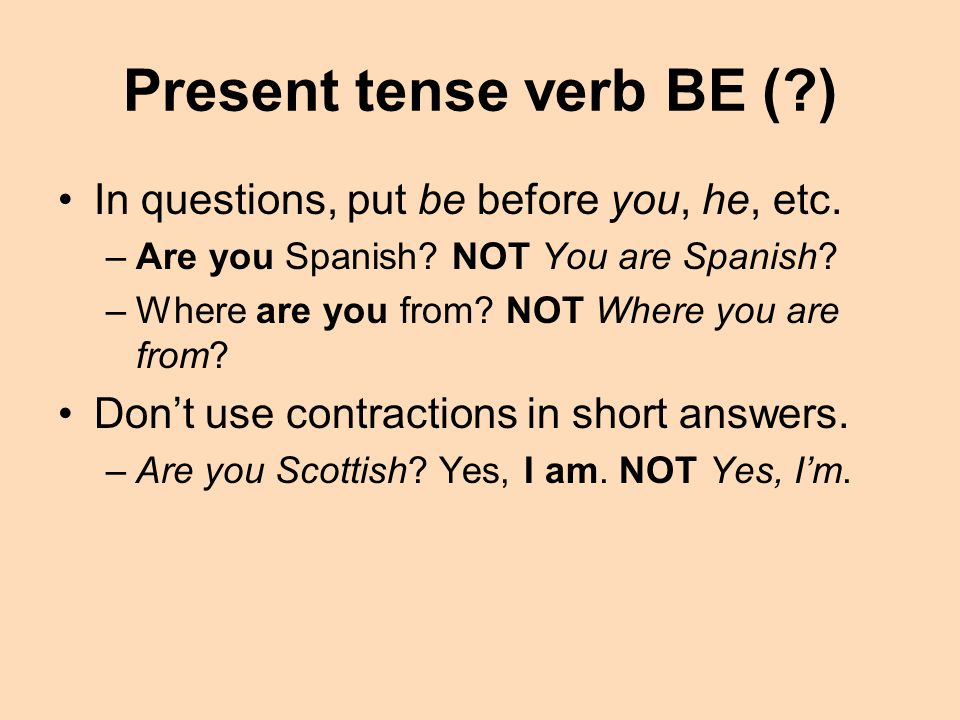 Present tense verb BE (?) In questions, put be before you, he, etc.