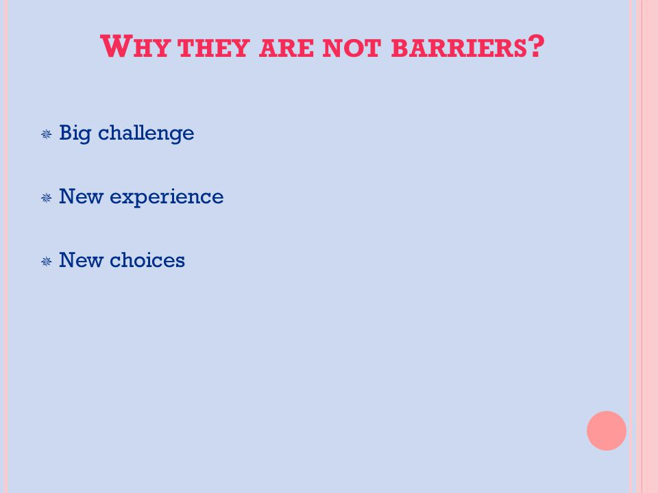 W HY THEY ARE NOT BARRIERS  Big challenge  New experience  New choices