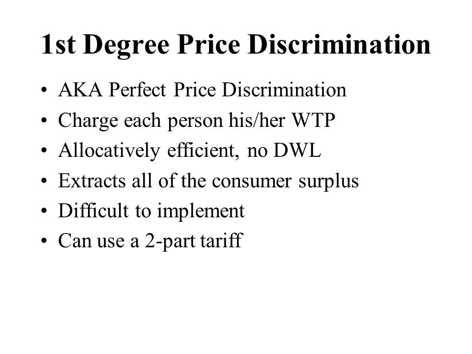 1st Degree Price Discrimination AKA Perfect Price Discrimination Charge each person his/her WTP Allocatively efficient, no DWL Extracts all of the consumer surplus Difficult to implement Can use a 2-part tariff
