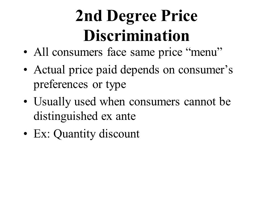 2nd Degree Price Discrimination All consumers face same price menu Actual price paid depends on consumer's preferences or type Usually used when consumers cannot be distinguished ex ante Ex: Quantity discount