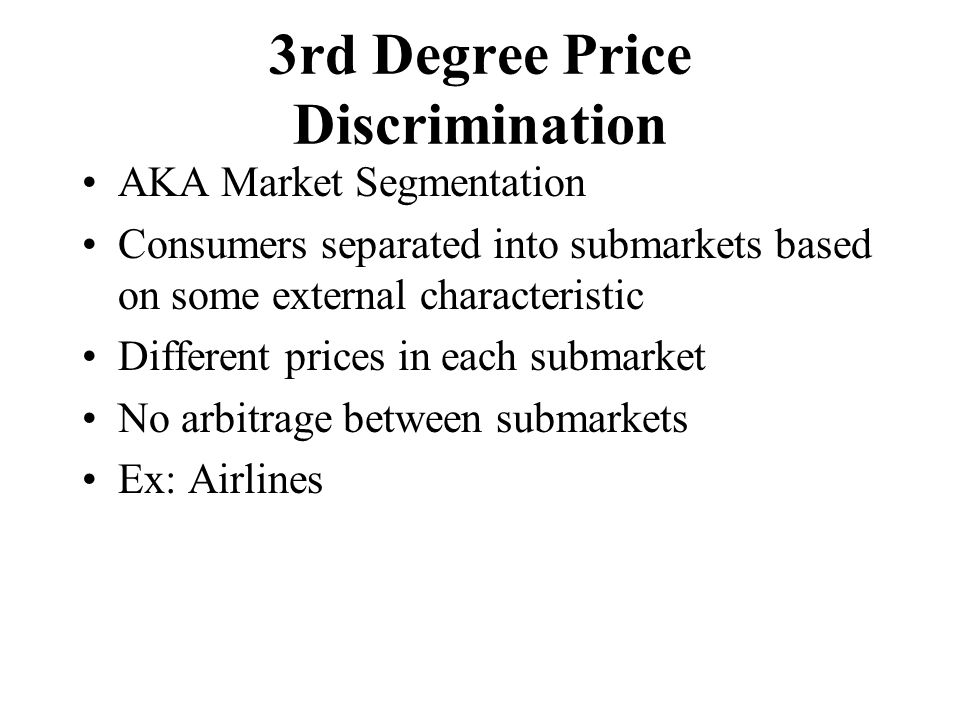 3rd Degree Price Discrimination AKA Market Segmentation Consumers separated into submarkets based on some external characteristic Different prices in each submarket No arbitrage between submarkets Ex: Airlines