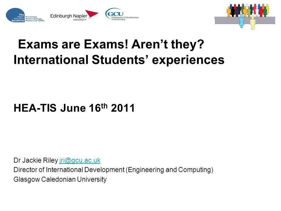 HEA-TIS June 16 th 2011 Dr Jackie Riley jri@gcu.ac.ukjri@gcu.ac.uk Director of International Development (Engineering and Computing) Glasgow Caledonian University Exams are Exams.
