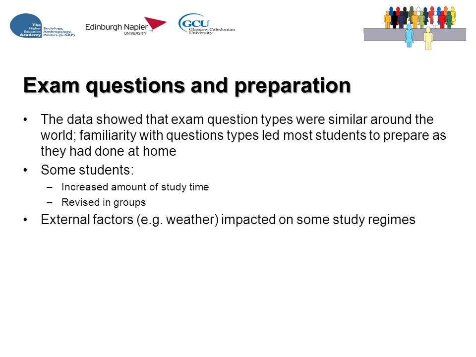 Exam questions and preparation The data showed that exam question types were similar around the world; familiarity with questions types led most students to prepare as they had done at home Some students: –Increased amount of study time –Revised in groups External factors (e.g.