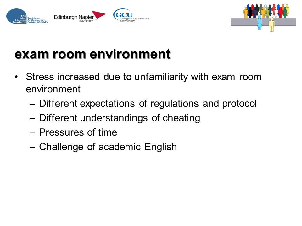 exam room environment Stress increased due to unfamiliarity with exam room environment –Different expectations of regulations and protocol –Different understandings of cheating –Pressures of time –Challenge of academic English