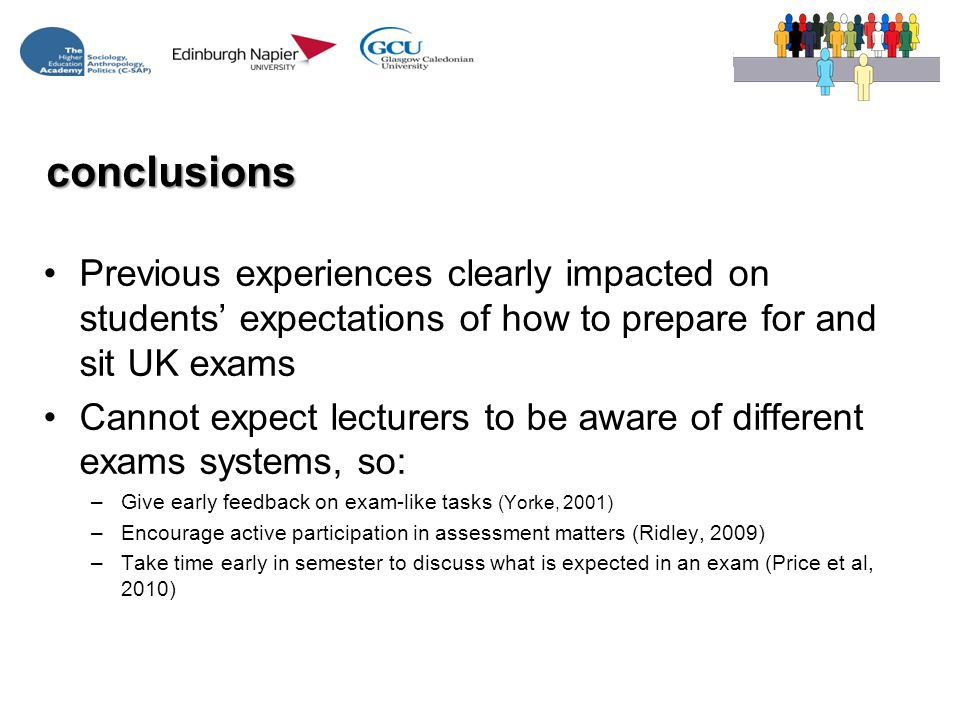 conclusions Previous experiences clearly impacted on students' expectations of how to prepare for and sit UK exams Cannot expect lecturers to be aware of different exams systems, so: –Give early feedback on exam-like tasks (Yorke, 2001) –Encourage active participation in assessment matters (Ridley, 2009) –Take time early in semester to discuss what is expected in an exam (Price et al, 2010)