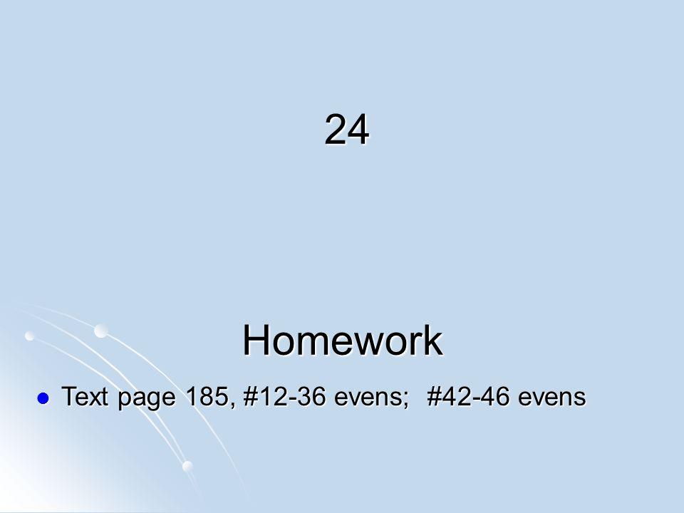 Homework Text page 185, #12-36 evens; #42-46 evens Text page 185, #12-36 evens; #42-46 evens 24