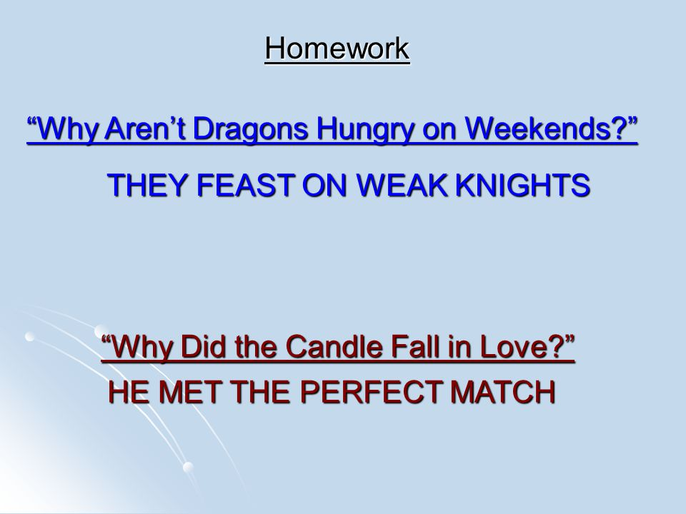 Homework Why Aren't Dragons Hungry on Weekends THEY FEAST ON WEAK KNIGHTS Why Did the Candle Fall in Love HE MET THE PERFECT MATCH