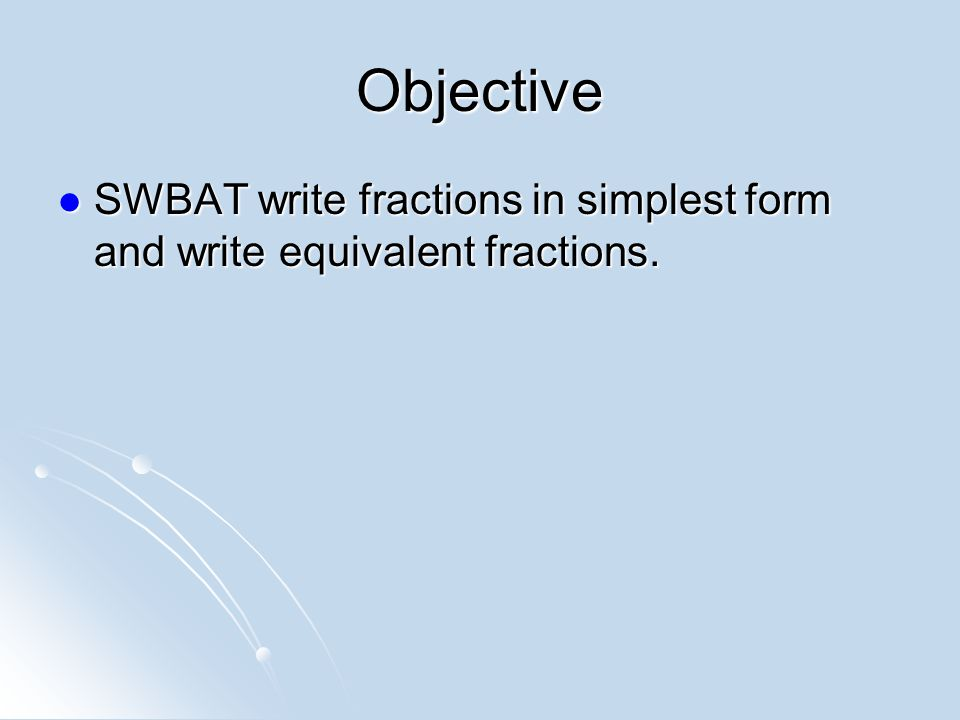 Objective SWBAT write fractions in simplest form and write equivalent fractions.