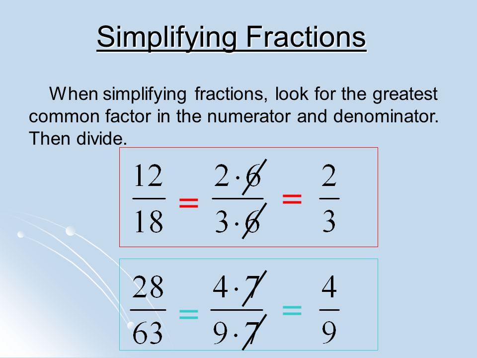 Simplifying Fractions = When simplifying fractions, look for the greatest common factor in the numerator and denominator.
