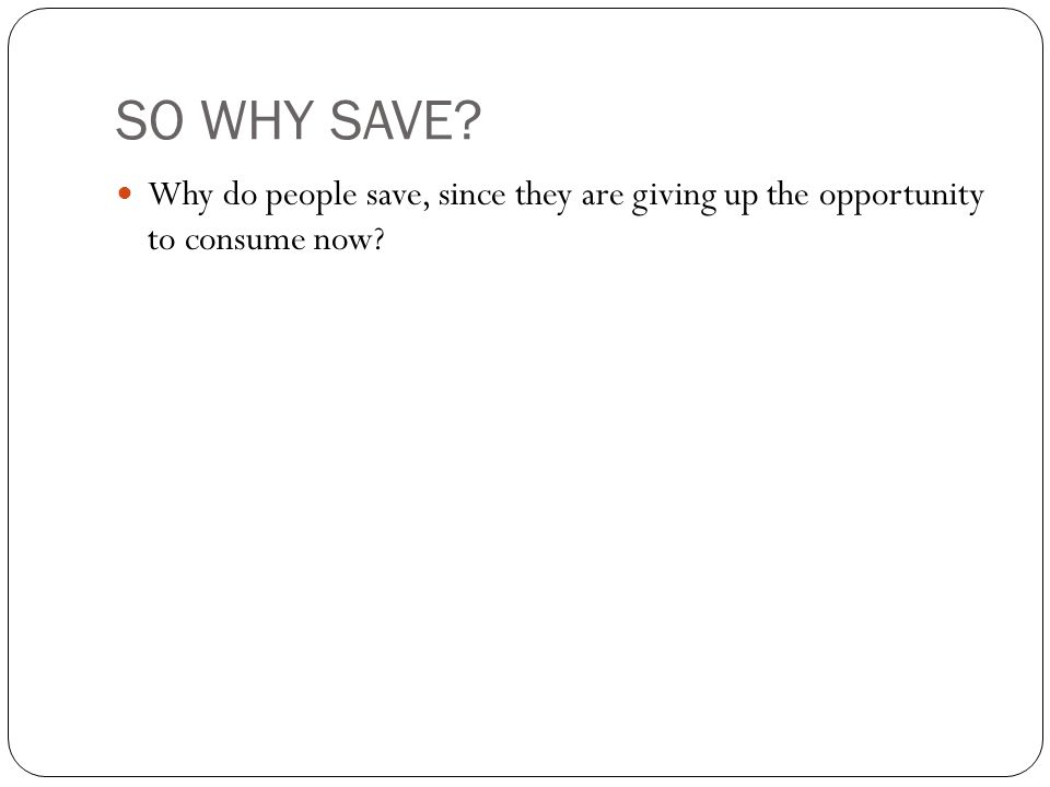 SO WHY SAVE? Why do people save, since they are giving up the opportunity to consume now?