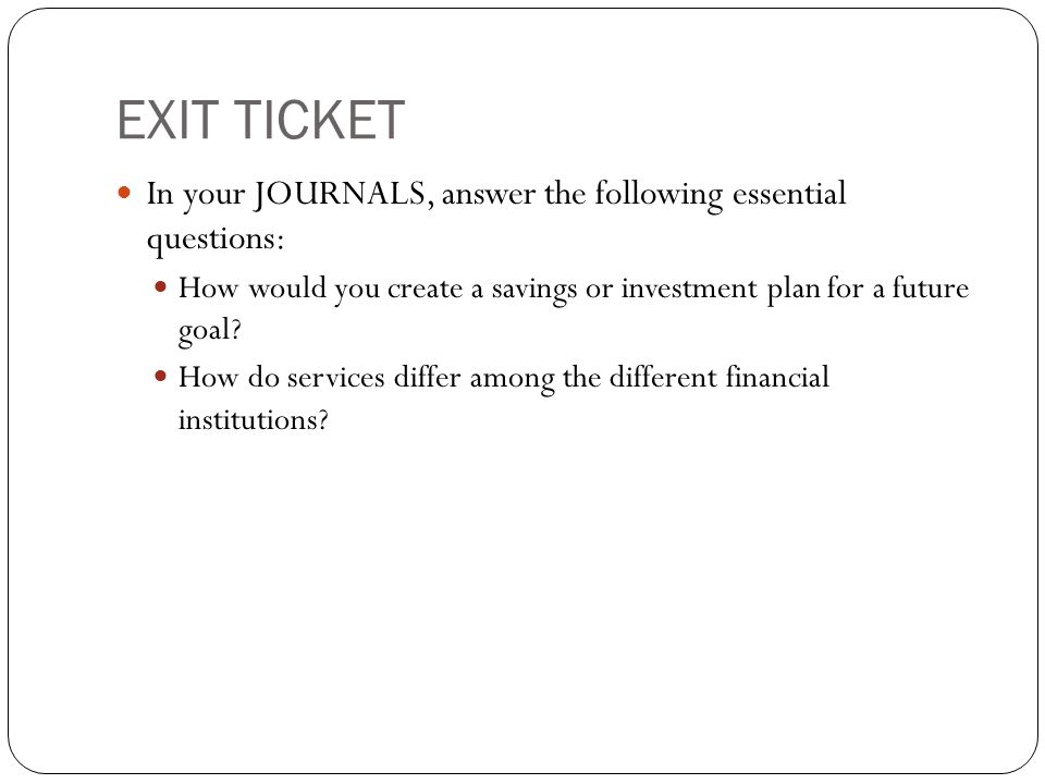 EXIT TICKET In your JOURNALS, answer the following essential questions: How would you create a savings or investment plan for a future goal? How do se
