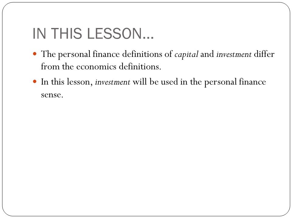 IN THIS LESSON… The personal finance definitions of capital and investment differ from the economics definitions. In this lesson, investment will be u