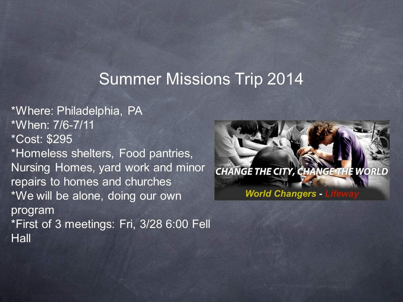 Summer Missions Trip 2014 *Where: Philadelphia, PA *When: 7/6-7/11 *Cost: $295 *Homeless shelters, Food pantries, Nursing Homes, yard work and minor repairs to homes and churches *We will be alone, doing our own program *First of 3 meetings: Fri, 3/28 6:00 Fell Hall