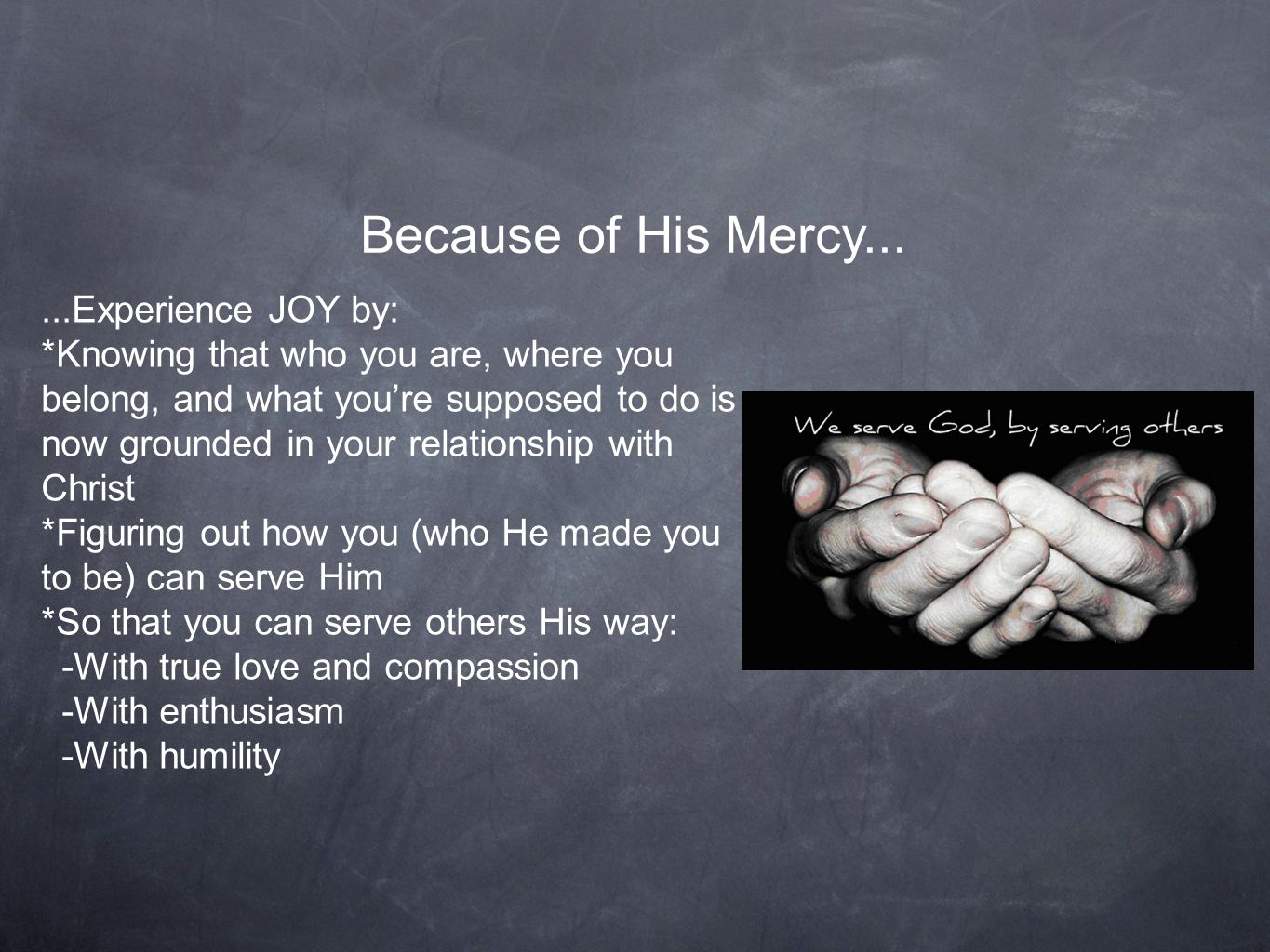 Because of His Mercy......Experience JOY by: *Knowing that who you are, where you belong, and what you're supposed to do is now grounded in your relationship with Christ *Figuring out how you (who He made you to be) can serve Him *So that you can serve others His way: -With true love and compassion -With enthusiasm -With humility