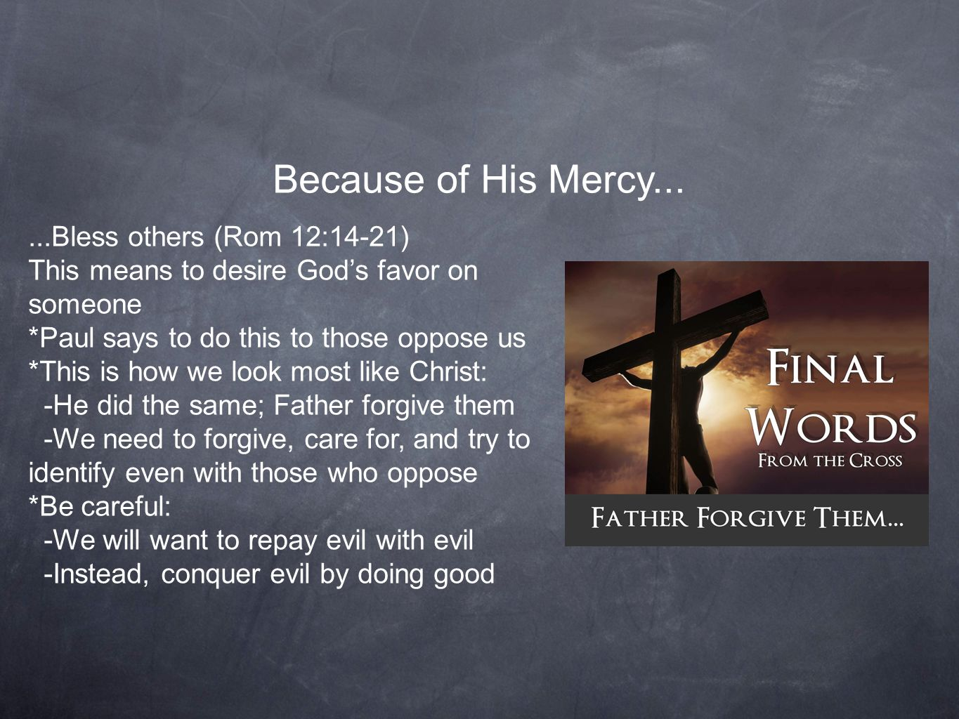 Because of His Mercy......Bless others (Rom 12:14-21) This means to desire God's favor on someone *Paul says to do this to those oppose us *This is how we look most like Christ: -He did the same; Father forgive them -We need to forgive, care for, and try to identify even with those who oppose *Be careful: -We will want to repay evil with evil -Instead, conquer evil by doing good