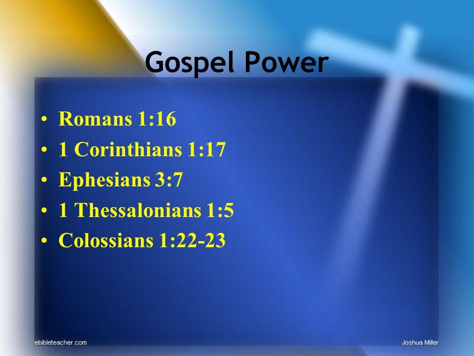 Gospel Power Romans 1:16 1 Corinthians 1:17 Ephesians 3:7 1 Thessalonians 1:5 Colossians 1:22-23