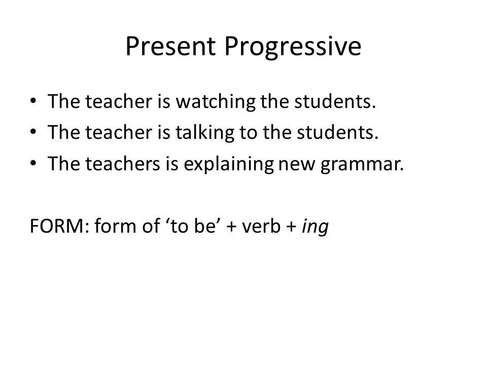 Present Progressive The teacher is watching the students. The teacher is talking to the students. The teachers is explaining new grammar. FORM: form o