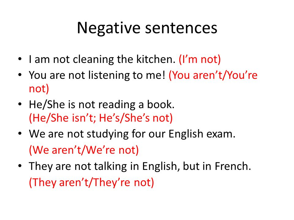 Negative sentences I am not cleaning the kitchen. (I'm not) You are not listening to me! (You aren't/You're not) He/She is not reading a book. (He/She