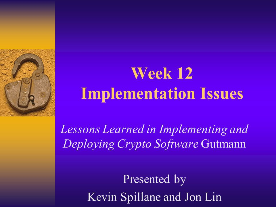 Week 12 Implementation Issues Lessons Learned in Implementing and Deploying Crypto Software Gutmann Presented by Kevin Spillane and Jon Lin