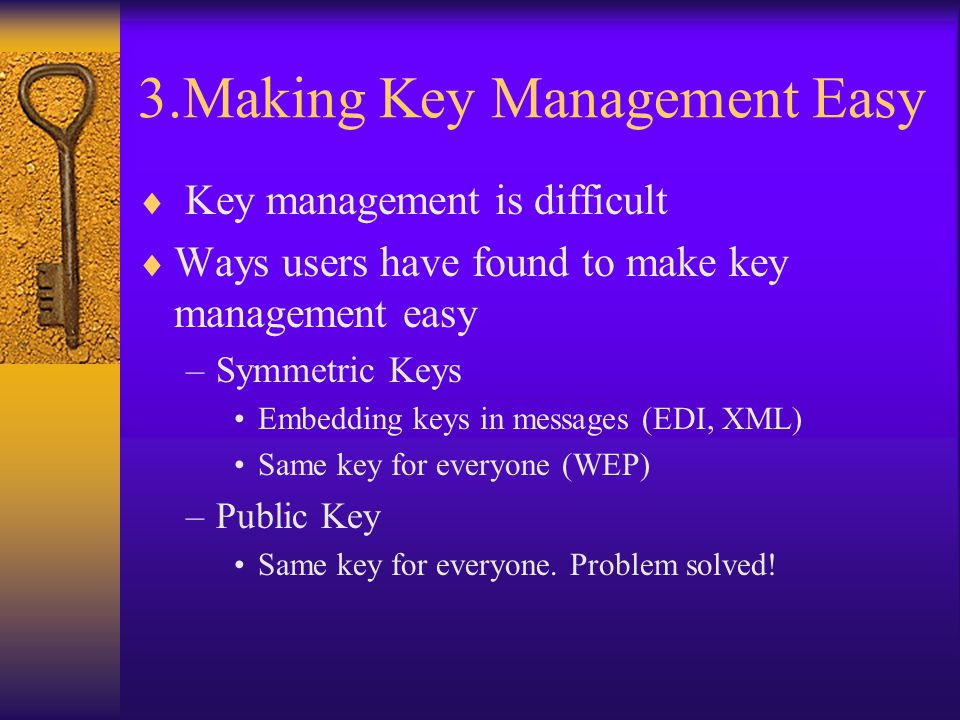 3.Making Key Management Easy  Key management is difficult  Ways users have found to make key management easy –Symmetric Keys Embedding keys in messages (EDI, XML) Same key for everyone (WEP) –Public Key Same key for everyone.