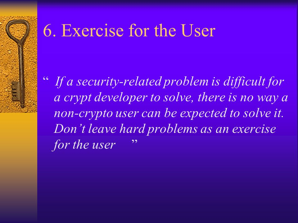 """6. Exercise for the User """" If a security-related problem is difficult for a crypt developer to solve, there is no way a non-crypto user can be expecte"""
