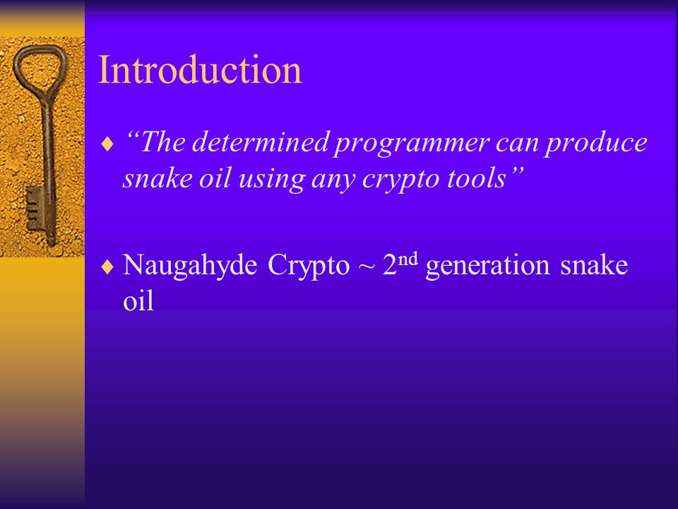 Introduction  The determined programmer can produce snake oil using any crypto tools  Naugahyde Crypto ~ 2 nd generation snake oil