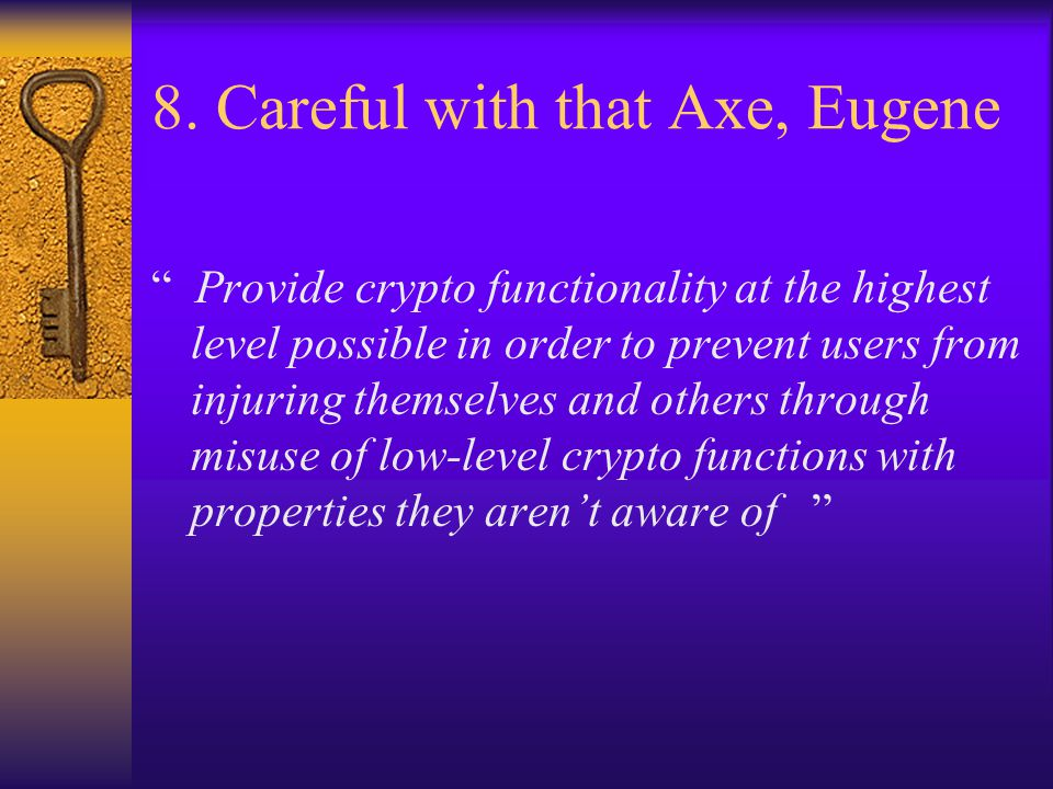 """8. Careful with that Axe, Eugene """" Provide crypto functionality at the highest level possible in order to prevent users from injuring themselves and o"""