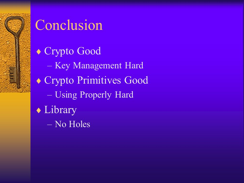 Conclusion  Crypto Good –Key Management Hard  Crypto Primitives Good –Using Properly Hard  Library –No Holes