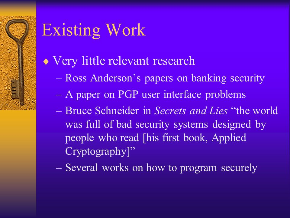 Existing Work  Very little relevant research –Ross Anderson's papers on banking security –A paper on PGP user interface problems –Bruce Schneider in Secrets and Lies the world was full of bad security systems designed by people who read [his first book, Applied Cryptography] –Several works on how to program securely