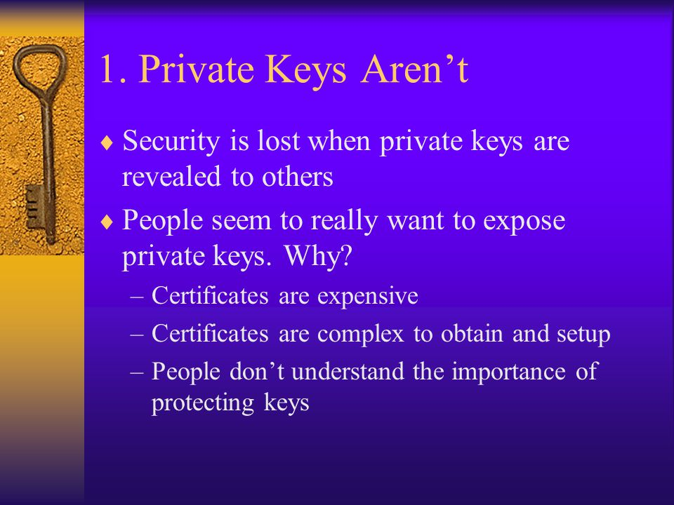 1. Private Keys Aren't  Security is lost when private keys are revealed to others  People seem to really want to expose private keys. Why? –Certific