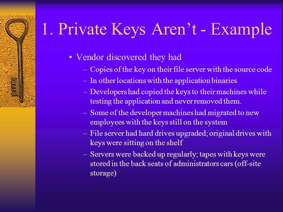1. Private Keys Aren't - Example Vendor discovered they had –Copies of the key on their file server with the source code –In other locations with the