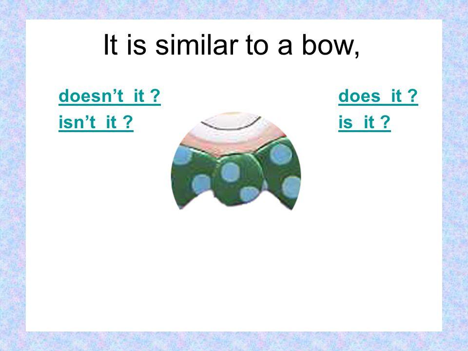 doesn't it isn't it does it is it It is similar to a bow,