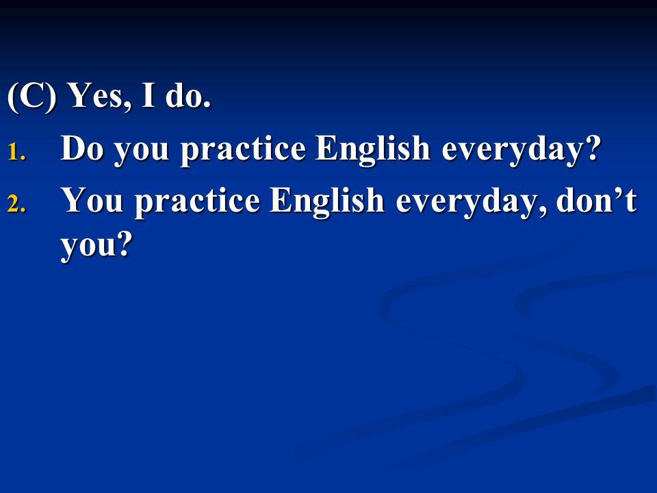 (C) Yes, I do. 1. Do you practice English everyday? 2. You practice English everyday, don't you?