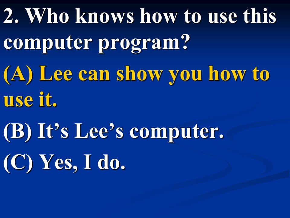 2. Who knows how to use this computer program? (A) Lee can show you how to use it. (B) It's Lee's computer. (C) Yes, I do.