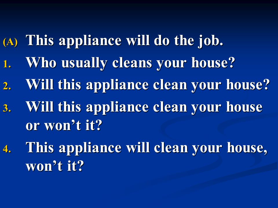 (A) This appliance will do the job. 1. Who usually cleans your house? 2. Will this appliance clean your house? 3. Will this appliance clean your house