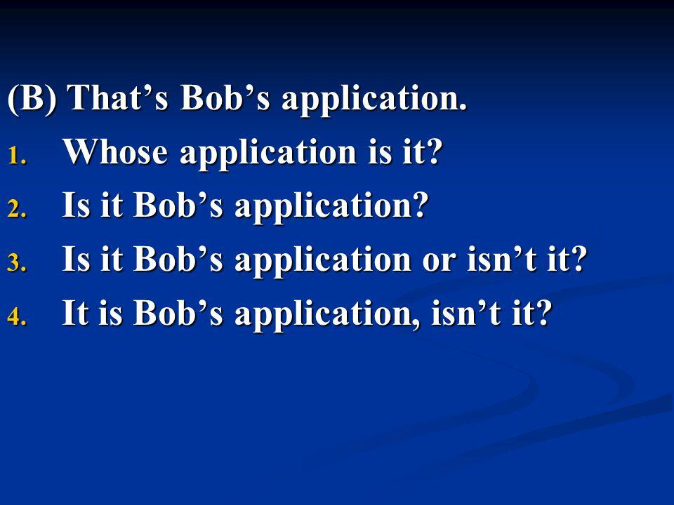 (B) That's Bob's application. 1. Whose application is it? 2. Is it Bob's application? 3. Is it Bob's application or isn't it? 4. It is Bob's applicati
