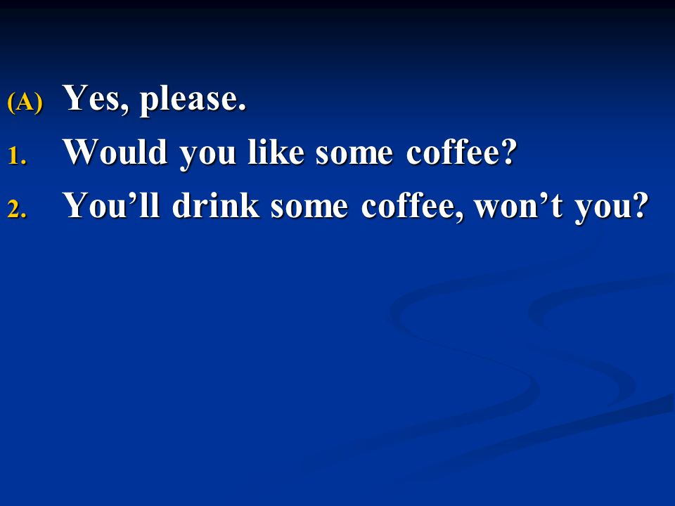 (A) Yes, please. 1. Would you like some coffee? 2. You'll drink some coffee, won't you?