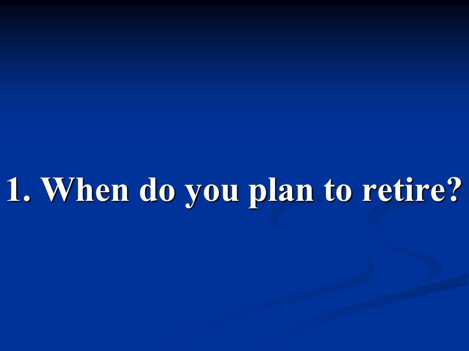 1. When do you plan to retire?