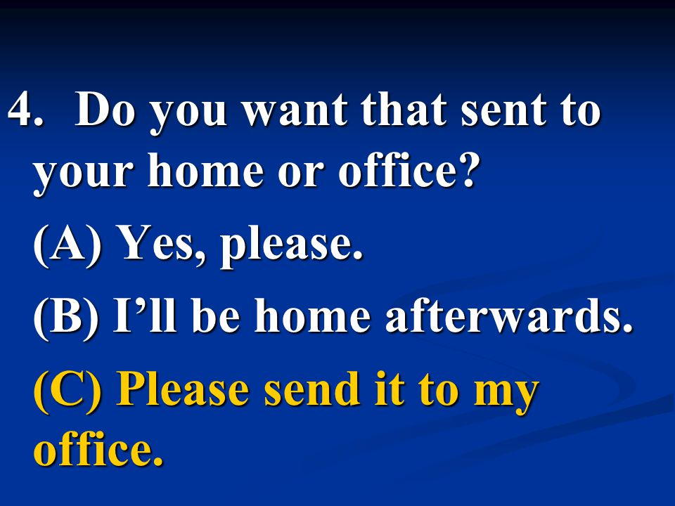 4.Do you want that sent to your home or office? (A) Yes, please. (B) I'll be home afterwards. (C) Please send it to my office.