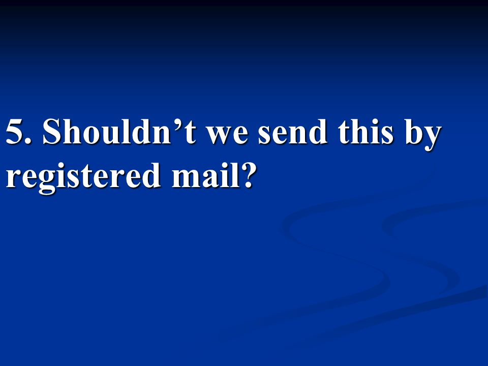 5. Shouldn't we send this by registered mail?