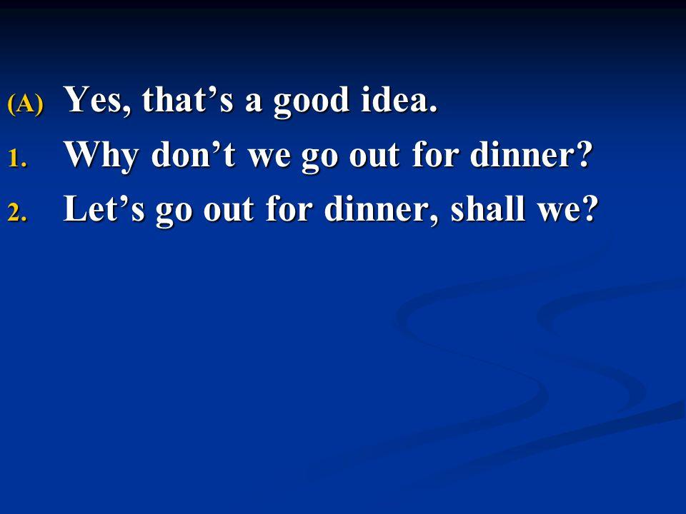 (A) Yes, that's a good idea. 1. Why don't we go out for dinner? 2. Let's go out for dinner, shall we?