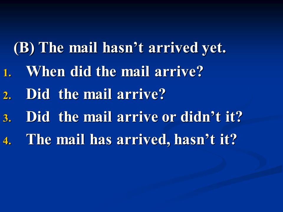 (B) The mail hasn't arrived yet. 1. When did the mail arrive? 2. Did the mail arrive? 3. Did the mail arrive or didn't it? 4. The mail has arrived, ha