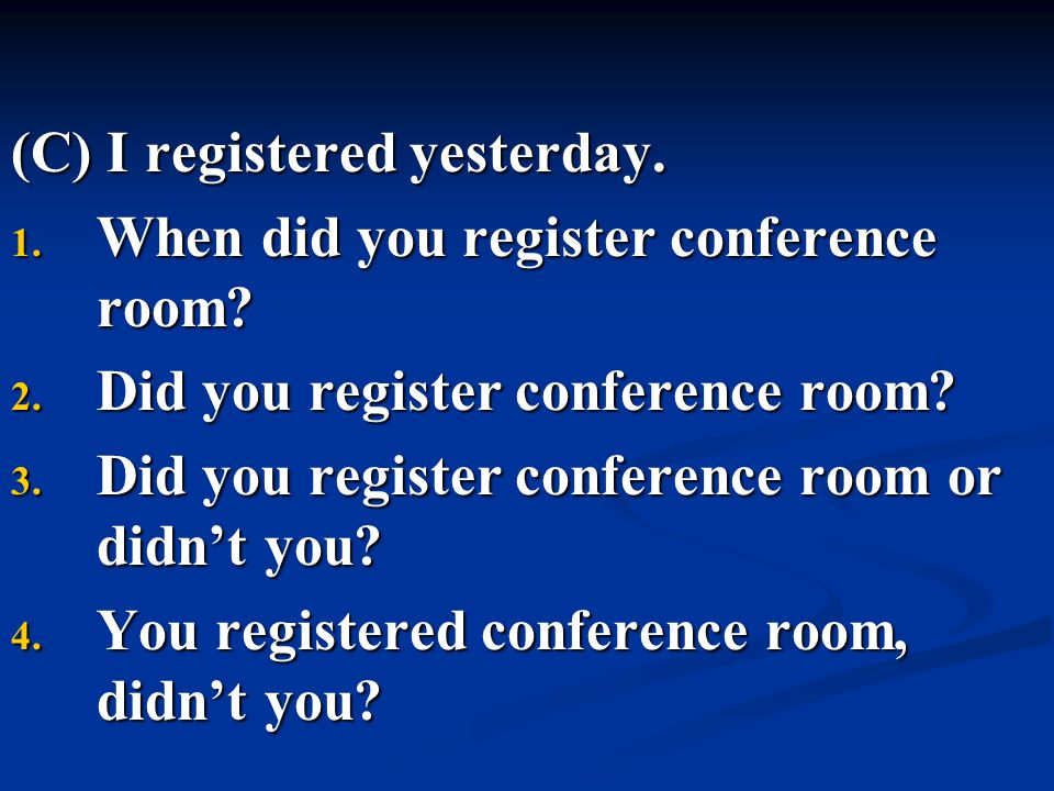 (C) I registered yesterday. 1. When did you register conference room? 2. Did you register conference room? 3. Did you register conference room or didn