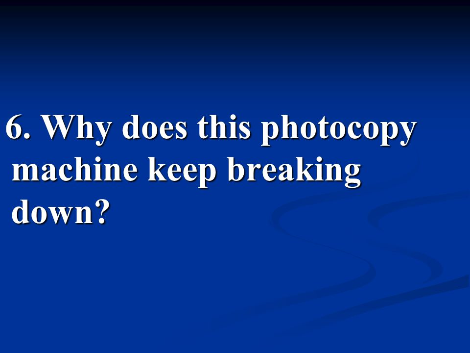 6. Why does this photocopy machine keep breaking down?