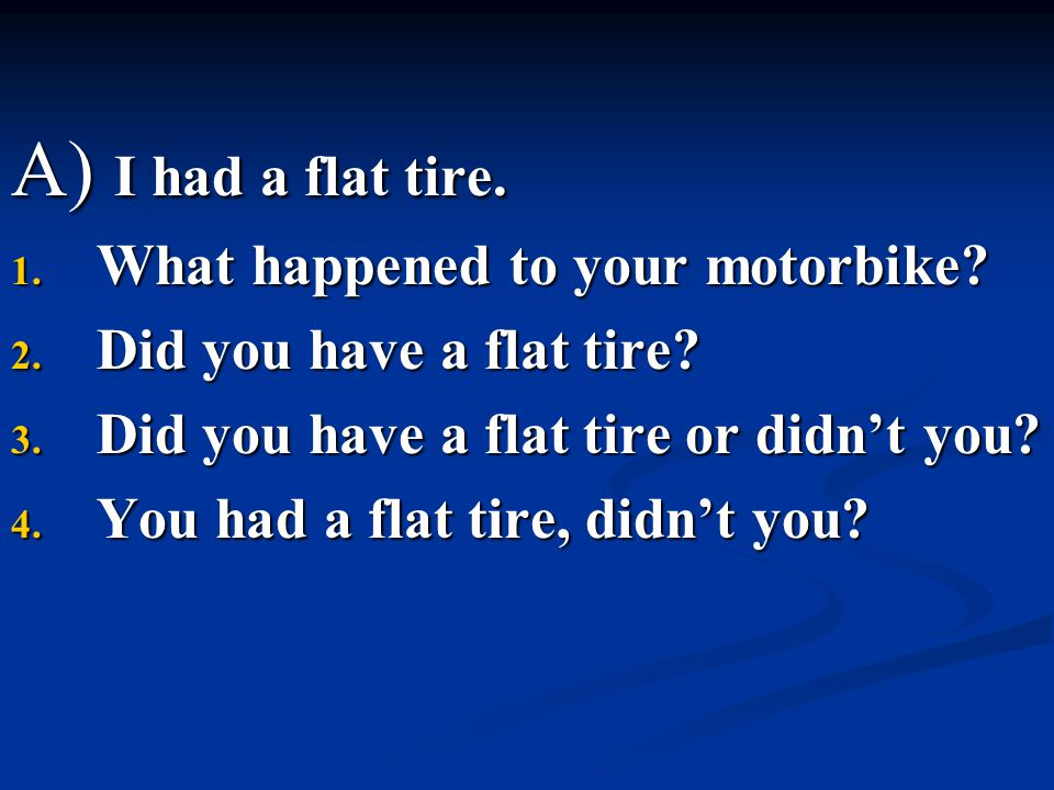 A) I had a flat tire. 1. What happened to your motorbike? 2. Did you have a flat tire? 3. Did you have a flat tire or didn't you? 4. You had a flat ti