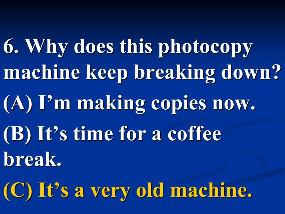 6. Why does this photocopy machine keep breaking down? (A) I'm making copies now. (B) It's time for a coffee break. (C) It's a very old machine.